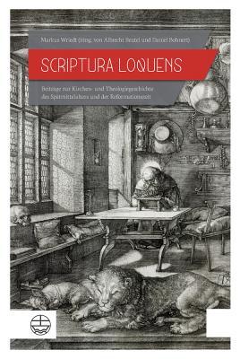 Scriptura Loquens. Beitrage Zur Kirchen- Und Theologiegeschichte Des Spatmittelalters Und - Wriedt, Markus, and Beutel, Albrecht (Editor), and Bohnert, Daniel (Editor)