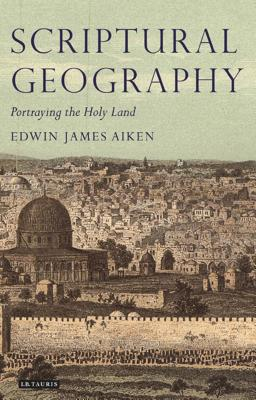 Scriptural Geography: Portraying the Holy Land - Aiken, Edwin J
