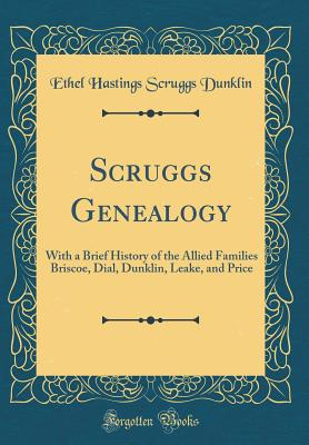 Scruggs Genealogy: With a Brief History of the Allied Families Briscoe, Dial, Dunklin, Leake, and Price (Classic Reprint) - Dunklin, Ethel Hastings Scruggs