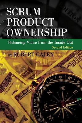 Scrum Product Ownership: Balancing Value from the Inside Out - Galen, Robert