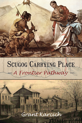 Scugog Carrying Place: A Frontier Pathway - Karcich, Grant