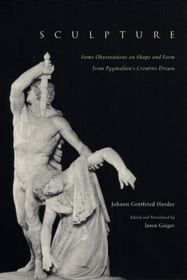 Sculpture: Some Observations on Shape and Form from Pygmalion's Creative Dream - Herder, Johann Gottfried, and Gaiger, Jason (Translated by)