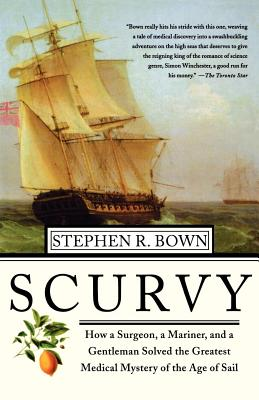Scurvy: How a Surgeon, a Mariner, and a Gentlemen Solved the Greatest Medical Mystery of the Age of Sail - Brown, Stephen R