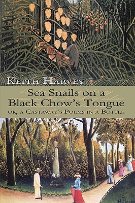 Sea Snails on a Black Chow's Tongue: Or, a Castaway's Poems in a Bottle - Keith Harvey, Harvey
