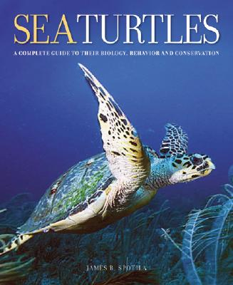 Sea Turtles: A Complete Guide to Their Biology, Behavior, and Conservation - Spotila, James R