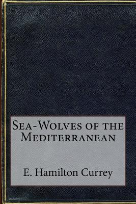 Sea-Wolves of the Mediterranean - Currey, E Hamilton
