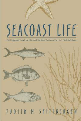 Seacoast Life an Ecological Guide to Natural Seashore Communities in North Carolina - Spitsbergen, Judith M