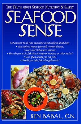 Seafood Sense: The Truth about Seafood Nutrition & Safety - Babal, Ken
