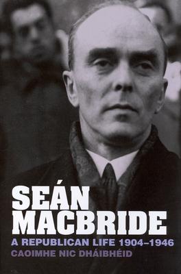 Sean MacBride: A Republican Life, 1904-1946 - Nic Dhaibheid, Caoimhe, Dr.