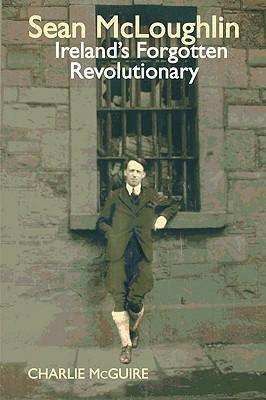 Sean McLoughlin: Ireland's Forgotten Revolutionary - McGuire, Charlie