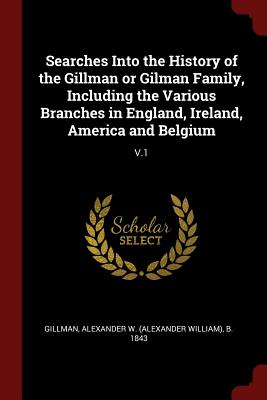 Searches Into the History of the Gillman or Gilman Family, Including the Various Branches in England, Ireland, America and Belgium: V.1 - Gillman, Alexander W B 1843