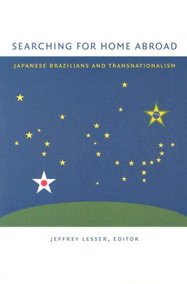 Searching for Home Abroad: Japanese Brazilians and Transnationalism - Lesser, Jeffrey (Editor)