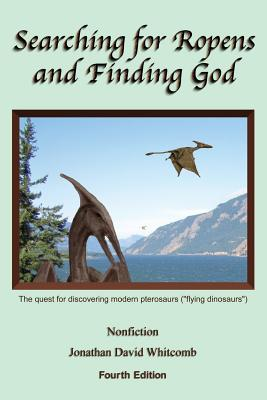 """Searching for Ropens and Finding God: The Quest for Discovering Modern Pterosaurs (""""Flying Dinosaurs"""") - Whitcomb, Jonathan David"""
