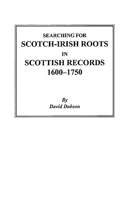 Searching for Scotch-Irish Roots in Scottish Records, 1600-1750 - Dobson, David, and Dobson, Kit