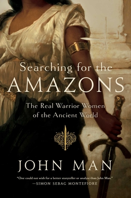 Searching for the Amazons: The Real Warrior Women of the Ancient World - Man, John