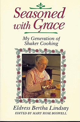 Seasoned with Grace: My Generation of Shaker Cooking - Lindsay, Eldress Bertha, and Boswell, Mary Rose (Editor)
