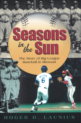 Seasons in the Sun: The Story of Big League Baseball in Missouri - Launius, Roger D