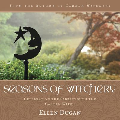 Seasons of Witchery: Celebrating the Sabbats with the Garden Witch - Dugan, Ellen