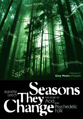 Seasons They Change: The Story of Acid and Psychedelic Folk - Leech, Jeanette, and Weeks, Greg (Foreword by)