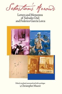Sebastian's Arrows: Letters and Mementos of Salvador Dali and Federico Garcia Lorca - Dali, Salvador, and Lorca, Federico Garcia, and Maurer, Christopher (Translated by)
