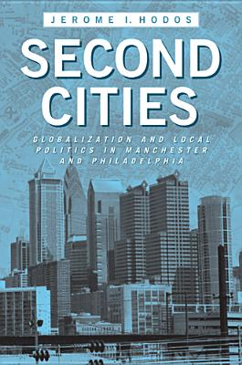 Second Cities: Globalization and Local Politics in Manchester and Philadelphia - Hodos, Jerome I