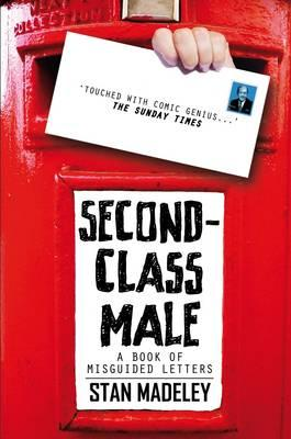 Second-Class Male: A Book of Misguided Letters - Madeley, Stan