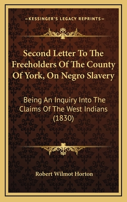Second Letter to the Freeholders of the County of York, on Negro Slavery: Being an Inquiry Into the Claims of the West Indians (1830) - Horton, Robert Wilmot