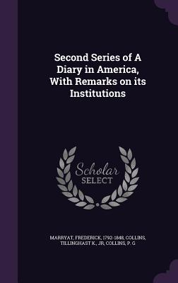 Second Series of a Diary in America, with Remarks on Its Institutions - Marryat, Frederick, and Collins, Tillinghast K, and Collins, P G