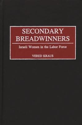 Secondary Breadwinners: Israeli Women in the Labor Force - Kraus, Vered