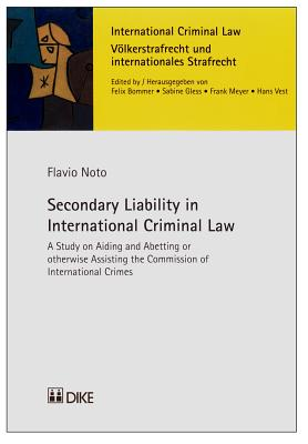 Secondary Liability in International Criminal Law: A Study on Aiding and Abetting or Otherwise Assisting the Commission of International Crimes - Noto, Flavio