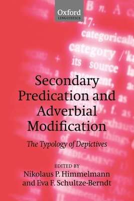 Secondary Predication and Adverbial Modification: The Typology of Depictives - Himmelmann, Nikolaus P (Editor), and Schultze-Berndt, Eva F (Editor)