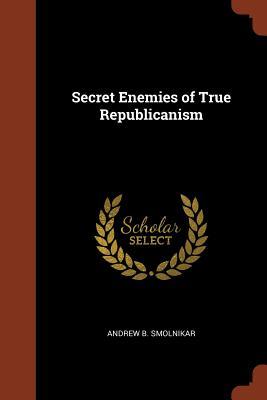 Secret Enemies of True Republicanism - Smolnikar, Andrew B