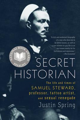 Secret Historian: The Life and Times of Samuel Steward, Professor, Tattoo Artist, and Sexual Renegade - Spring, Justin, Mr.