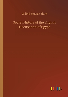 Secret History of the English Occupation of Egypt - Blunt, Wilfrid Scawen