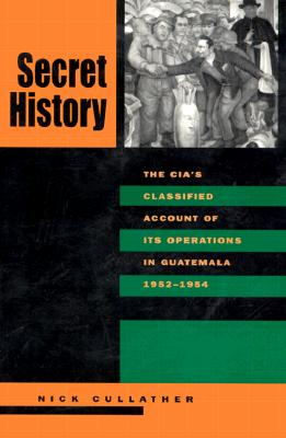 Secret History: The C.I.A.'s Classified Account of Its Operations in Guatemala, 1952-1954 - Cullather, Nick (Introduction by), and Gleijeses, Piero, Professor (Afterword by)