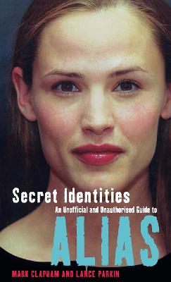 Secret Identities: The Unofficial and Unauthorised Guide to Alias - Clapham, Mark, and Virgin Books (Creator)