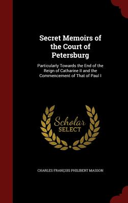 Secret Memoirs of the Court of Petersburg: Particularly Towards the End of the Reign of Catharine II and the Commencement of That of Paul I - Masson, Charles Francois Philibert