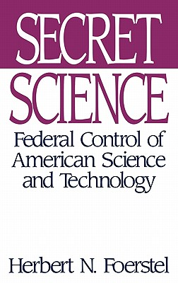 Secret Science: Federal Control of American Science and Technology - Foerstel, Herbert N