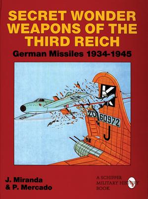 Secret Wonder Weapons of the Third Reich: German Missiles 1934-1945 - Miranda, Justo