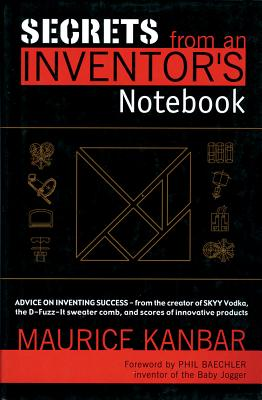 Secrets from an Inventor's Notebook: Advice on Inventing Success - From the Creator of Skyy Vodka, the D-Fuzz-It Sweater Comb, and Scores of Innovative Products - Kanbar, Maurice, and Baechler, Phil (Foreword by)