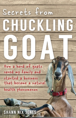 Secrets from Chuckling Goat: How a Herd of Goats Saved my Family and Started a Business that Became a Natural Health Phenomenon - Nix Jones, Shann