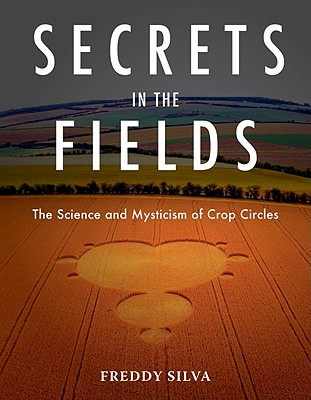 Secrets in the Fields: The Science and Mysticism of Crop Circles - Silva, Freddy