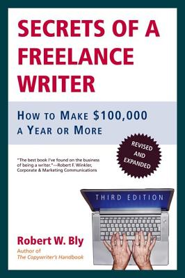 Secrets of a Freelance Writer: How to Make $100,000 a Year or More - Bly, Robert W