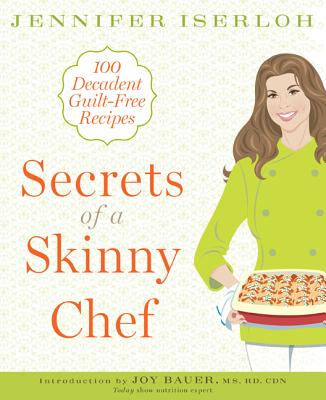Secrets of a Skinny Chef: 100 Decadent, Guilt-Free Recipes - Iserloh, Jennifer, and Bauer, Joy, M.S., R.D. (Introduction by)