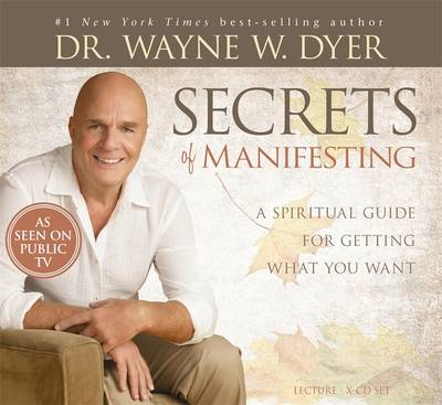Secrets of Manifesting: A Spiritual Guide for Getting What You Want - Dyer, Wayne W., Dr.