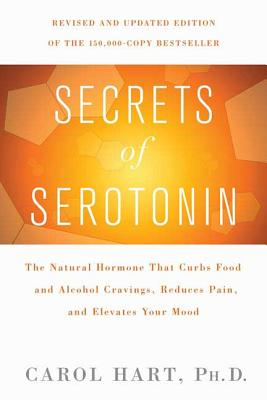 Secrets of Serotonin: The Natural Hormone That Curbs Food and Alcohol Cravings, Reduces Pain, and Elevates Your Mood - Hart, Carol, PH.D
