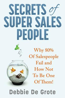 Secrets of Super Sales People: Why 80% of Salespeople Fail and How Not to Be One of Them - De Grote, Debbie