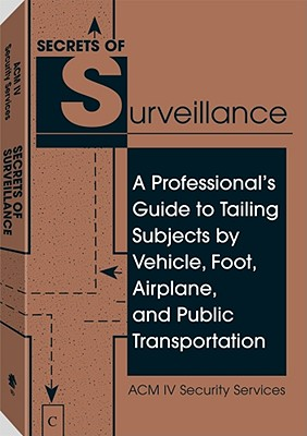Secrets of Surveillance: A Professional's Guide to Tailing Subjects by Vehicle, Foot, Airplane, and Public Transportation - ACM IV Security Services