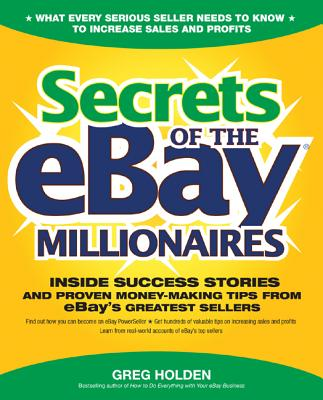 Secrets of the Ebay Millionaires: Inside Success Stories -- And Proven Money-Making Tips -- From Ebay's Greatest Sellers - Holden, Greg