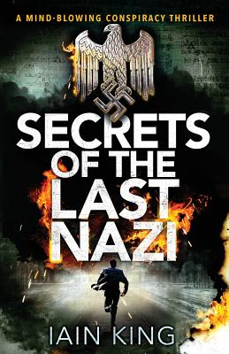 Secrets of the Last Nazi: A Mind-Blowing Conspiracy Thriller - King, Iain
